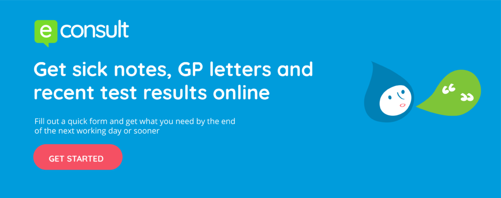 eConsult.  Get sick notes, GP letters and recent test results online.  Fill out a quick form and get what you need by the end of the next working day or sooner.  Get started