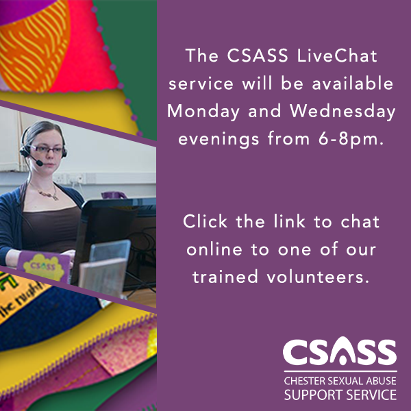 The CSASS (Chester sexual abuse support service) LiveChat service will be available Monday and Wednesday evenings from 6.00pm to 8.00pm.  Click the link to chat online to one of our trained volunteers.